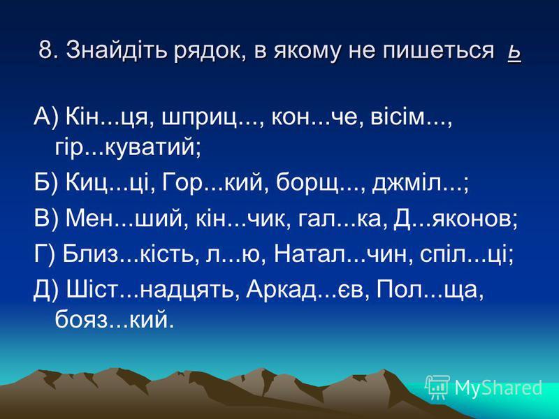 8. Знайдіть рядок, в якому не пишеться ь А) Кін...ця, шприц..., кон...че, вісім..., гір...куватий; Б) Киц...ці, Гор...кий, борщ..., джміл...; В) Мен...ший, кін...чик, гал...ка, Д...яконов; Г) Близ...кість, л...ю, Натал...чин, спіл...ці; Д) Шіст...над