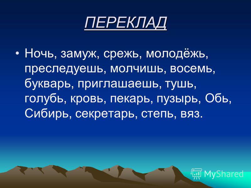 ПЕРЕКЛАД Ночь, замуж, срежь, молодёжь, преследуешь, молчишь, восемь, букварь, приглашаешь, тушь, голубь, кровь, пекарь, пузырь, Обь, Сибирь, секретарь, степь, вяз.