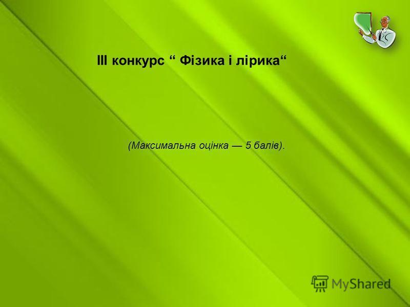 ІІІ конкурс Фізика і лірика (Максимальна оцінка 5 балів).