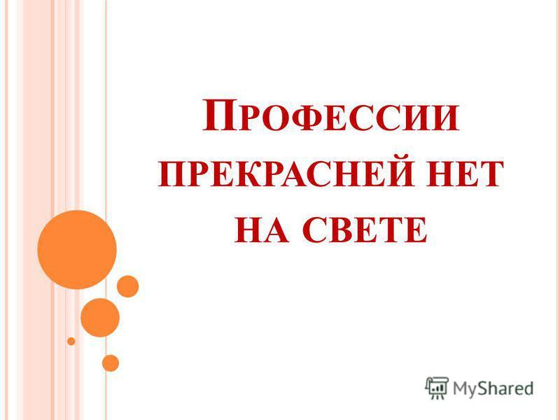 П РОФЕССИИ ПРЕКРАСНЕЙ НЕТ НА СВЕТЕ