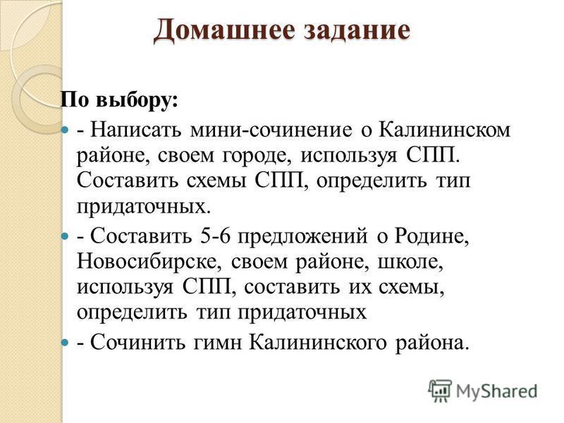 Домашнее задание По выбору: - Написать мини-сочинение о Калининском районе, своем городе, используя СПП. Составить схемы СПП, определить тип придаточных. - Составить 5-6 предложений о Родине, Новосибирске, своем районе, школе, используя СПП, составит