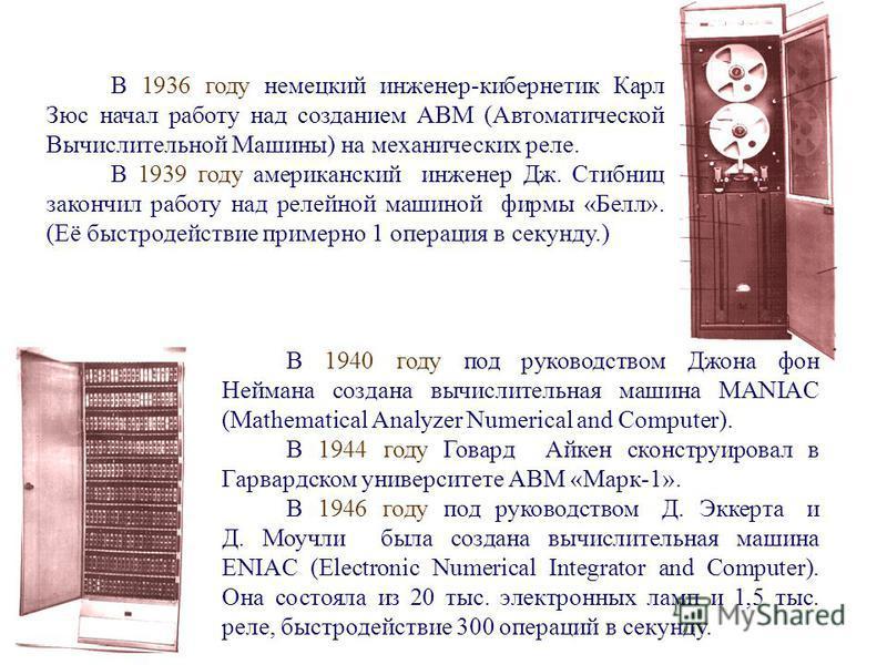 В 1936 году немецкий инженер-кибернетик Карл Зюс начал работу над созданием АВМ (Автоматической Вычислительной Машины) на механических реле. В 1939 году американский инженер Дж. Стибниц закончил работу над релейной машиной фирмы «Белл». (Её быстродей
