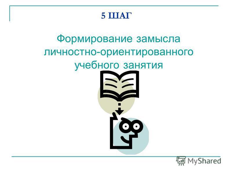 5 ШАГ Формирование замысла личностно-ориентированного учебного занятия