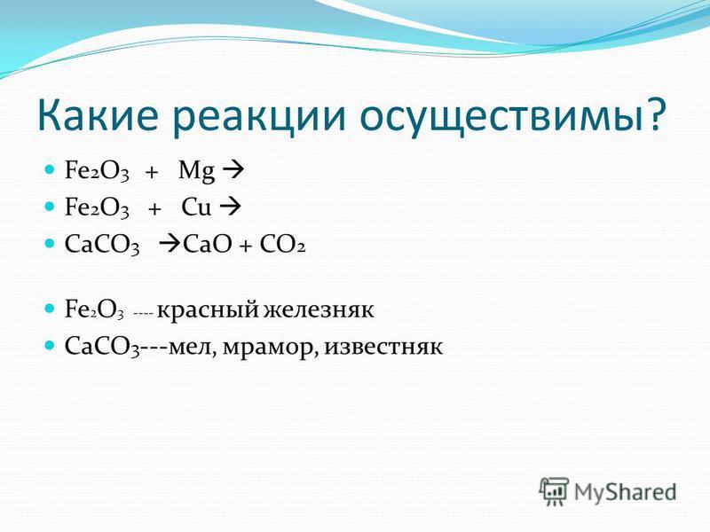 Какие реакции осуществимы? Fe 2 O 3 + Mg Fe 2 O 3 + Cu CaCO 3 CaO + CO 2 Fe 2 O 3 ---- красный железняк CaCO 3 ---мел, мрамор, известняк