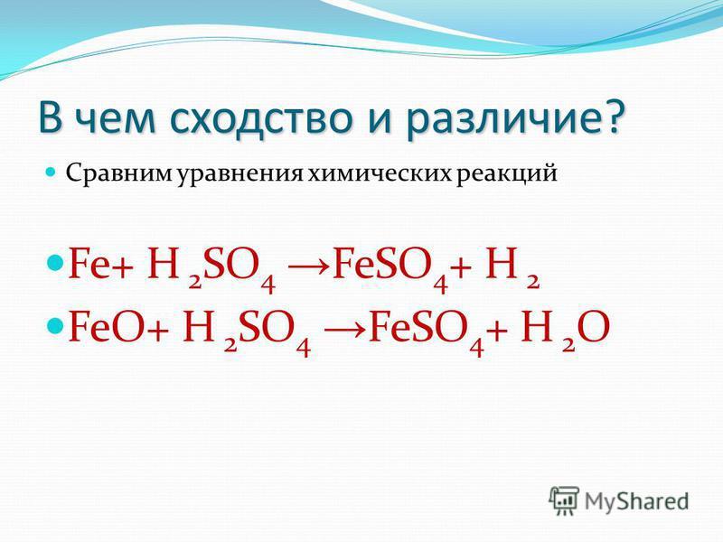 В чем сходство и различие? Сравним уравнения химических реакций Fe+ H 2 SO 4 FeSO 4 + H 2 FeO+ H 2 SO 4 FeSO 4 + H 2 O