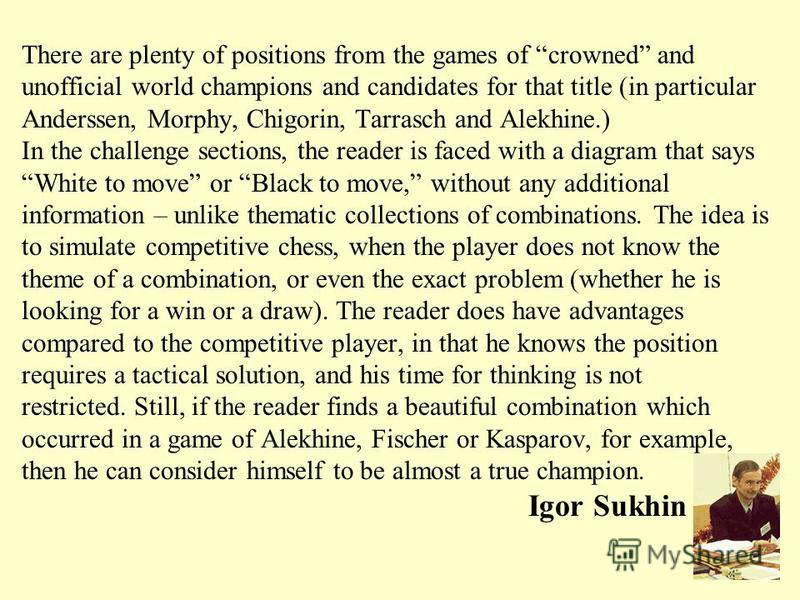 There are plenty of positions from the games of crowned and unofficial world champions and candidates for that title (in particular Anderssen, Morphy, Chigorin, Tarrasch and Alekhine.) In the challenge sections, the reader is faced with a diagram tha