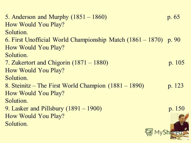 5. Anderson and Murphy (1851 – 1860) p. 65 How Would You Play? Solution. 6. First Unofficial World Championship Match (1861 – 1870) p. 90 How Would You Play? Solution. 7. Zukertort and Chigorin (1871 – 1880) p. 105 How Would You Play? Solution. 8. St