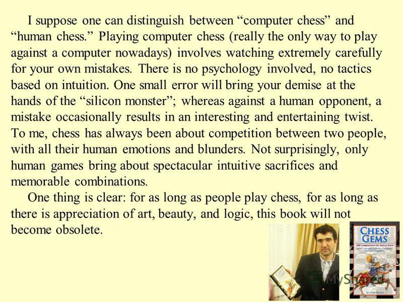 I suppose one can distinguish between computer chess and human chess. Playing computer chess (really the only way to play against a computer nowadays) involves watching extremely carefully for your own mistakes. There is no psychology involved, no ta