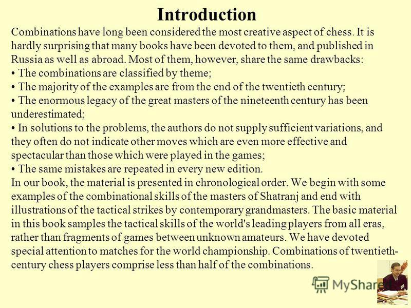 Introduction Combinations have long been considered the most creative aspect of chess. It is hardly surprising that many books have been devoted to them, and published in Russia as well as abroad. Most of them, however, share the same drawbacks: The