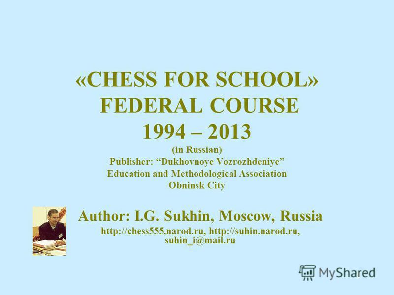 1 «CHESS FOR SCHOOL» FEDERAL COURSE 1994 – 2013 (in Russian) Publisher: Dukhovnoye Vozrozhdeniye Education and Methodological Association Obninsk City Author: I.G. Sukhin, Moscow, Russia http://chess555.narod.ru, http://suhin.narod.ru, suhin_i@mail.r