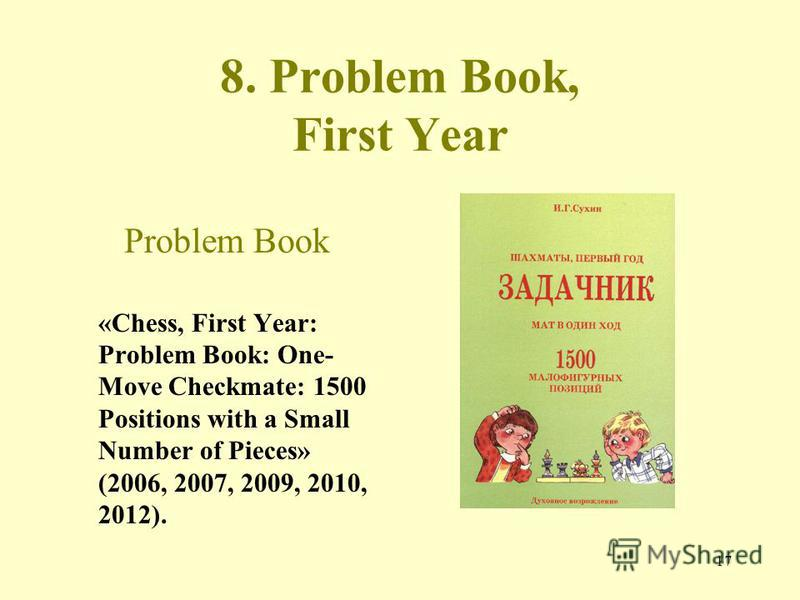 17 8. Problem Book, First Year Problem Book «Chess, First Year: Problem Book: One- Move Checkmate: 1500 Positions with a Small Number of Pieces» (2006, 2007, 2009, 2010, 2012).