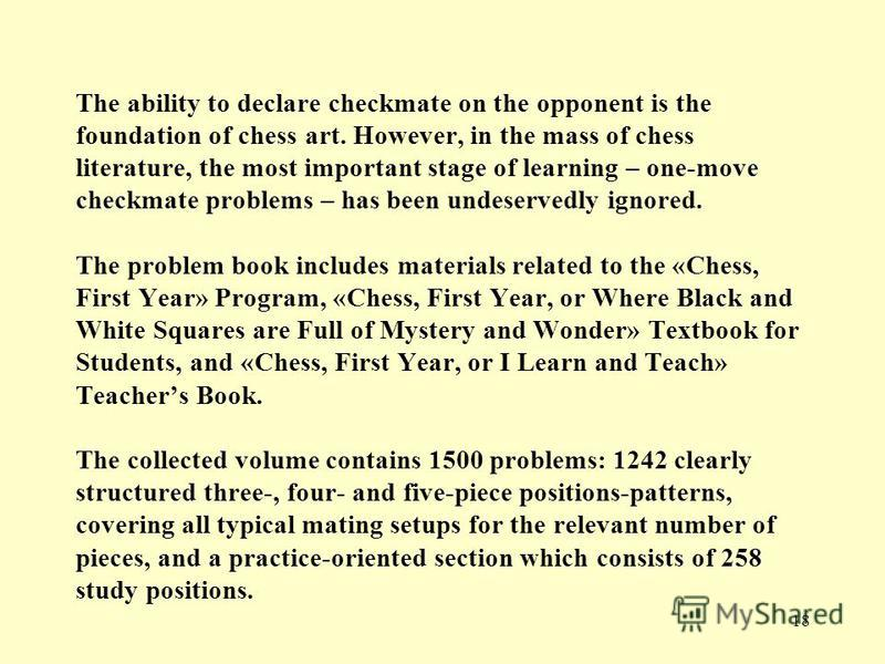 18 The ability to declare checkmate on the opponent is the foundation of chess art. However, in the mass of chess literature, the most important stage of learning – one-move checkmate problems – has been undeservedly ignored. The problem book include