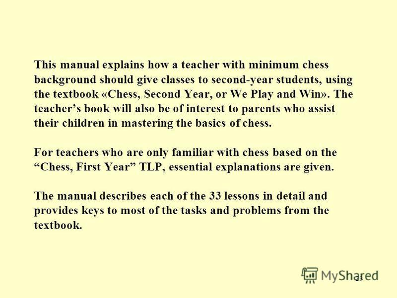23 This manual explains how a teacher with minimum chess background should give classes to second-year students, using the textbook «Chess, Second Year, or We Play and Win». The teachers book will also be of interest to parents who assist their child