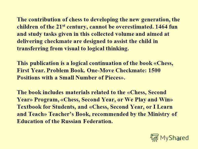 29 The contribution of chess to developing the new generation, the children of the 21 st century, cannot be overestimated. 1464 fun and study tasks given in this collected volume and aimed at delivering checkmate are designed to assist the child in t