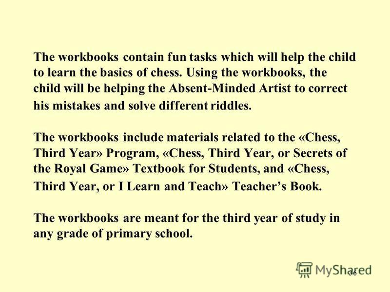 36 The workbooks contain fun tasks which will help the child to learn the basics of chess. Using the workbooks, the child will be helping the Absent-Minded Artist to correct his mistakes and solve different riddles. The workbooks include materials re