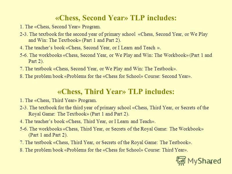6 «Chess, Second Year» TLP includes: 1. The «Chess, Second Year» Program. 2-3. The textbook for the second year of primary school «Chess, Second Year, or We Play and Win: The Textbook» (Part 1 and Part 2). 4. The teachers book «Chess, Second Year, or