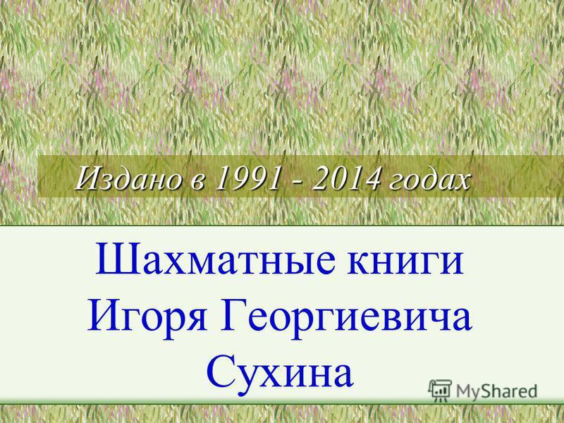 Издано в 1991 - 2014 годах Шахматные книги Игоря Георгиевича Сухина