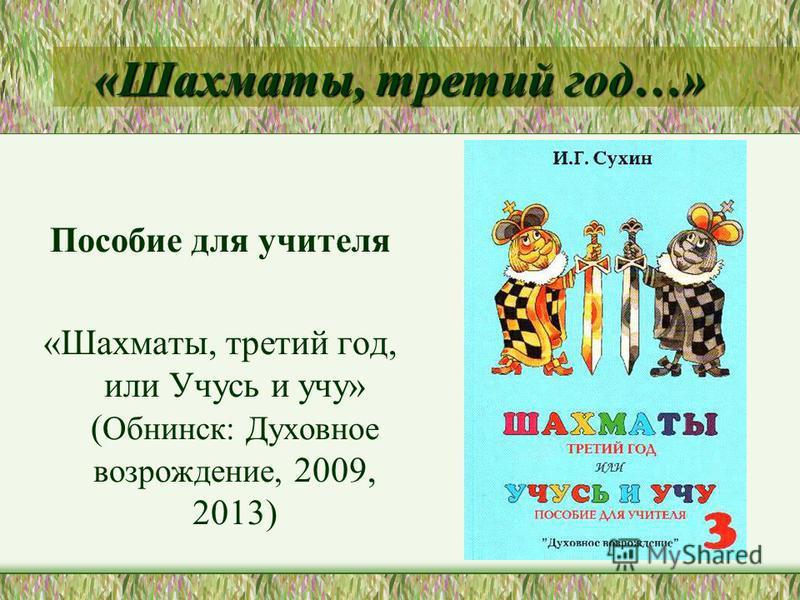 «Шахматы, третий год…» Пособие для учителя «Шахматы, третий год, или Учусь и учу» ( Обнинск: Духовное возрождение, 2009, 2013)