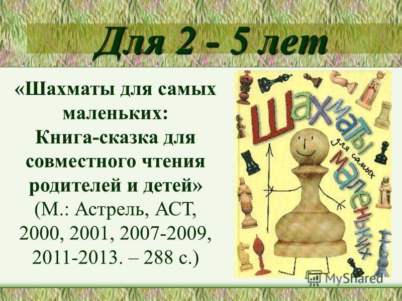 Для 2 - 5 лет «Шахматы для самых маленьких: Книга-сказка для совместного чтения родителей и детей» (М.: Астрель, АСТ, 2000, 2001, 2007-2009, 2011-2013. – 288 с.)