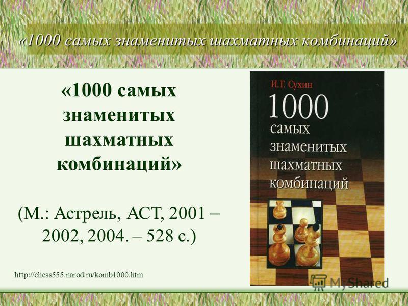 «1000 самых знаменитых шахматных комбинаций» (М.: Астрель, АСТ, 2001 – 2002, 2004. – 528 с.) http://chess555.narod.ru/komb1000.htm