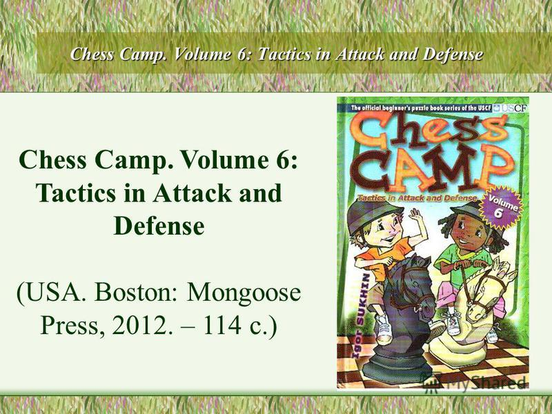 Chess Camp. Volume 6: Tactics in Attack and Defense (USA. Boston: Mongoose Press, 2012. – 114 с.)