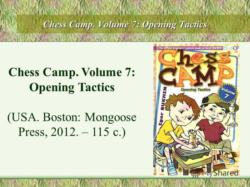 Chess Camp. Volume 7: Opening Tactics (USA. Boston: Mongoose Press, 2012. – 115 с.)