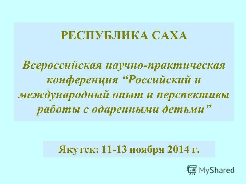 РЕСПУБЛИКА САХА Всероссийская научно-практическая конференция Российский и международный опыт и перспективы работы с одаренными детьми Якутск: 11-13 ноября 2014 г.