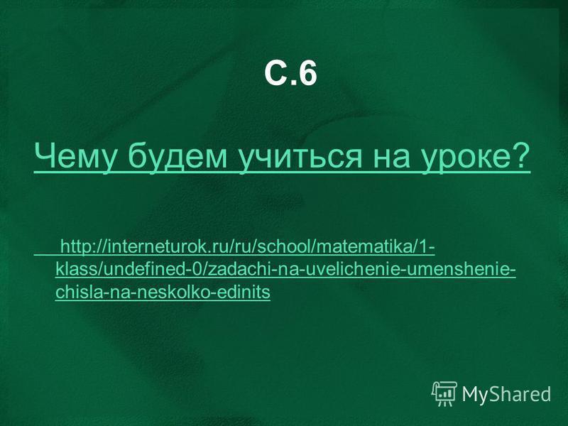 С.6 Чему будем учиться на уроке? http://interneturok.ru/ru/school/matematika/1- klass/undefined-0/zadachi-na-uvelichenie-umenshenie- chisla-na-neskolko-edinits