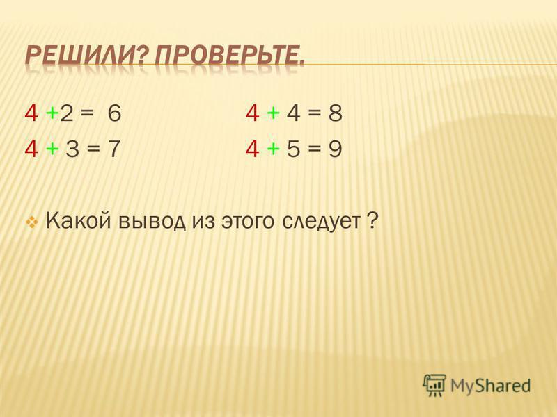 4 +2 = 6 4 + 4 = 8 4 + 3 = 7 4 + 5 = 9 Какой вывод из этого следует ?