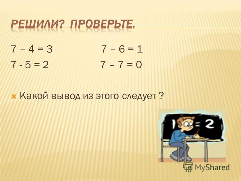 7 – 4 = 3 7 – 6 = 1 7 - 5 = 2 7 – 7 = 0 Какой вывод из этого следует ?