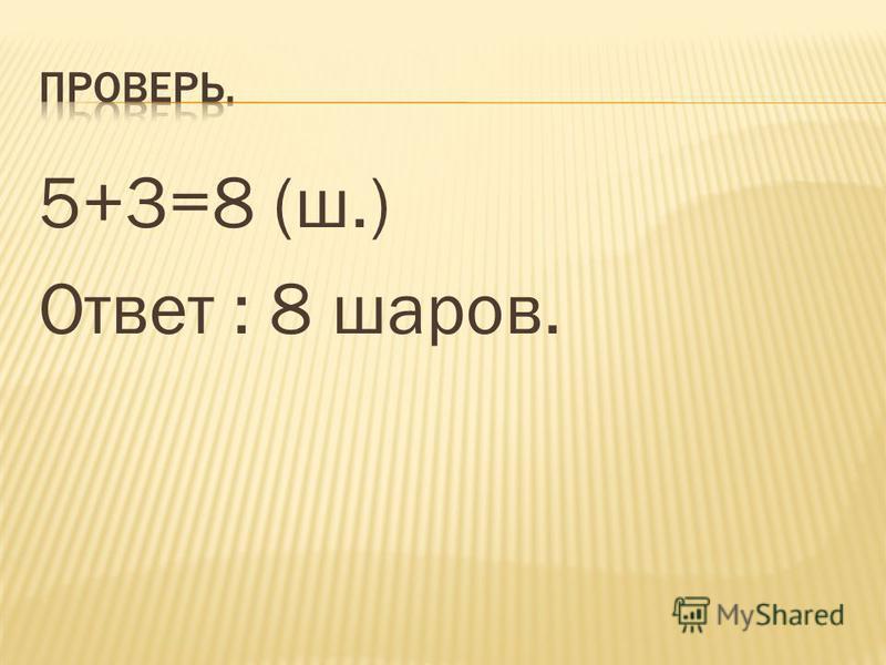 5+3=8 (ш.) Ответ : 8 шаров.