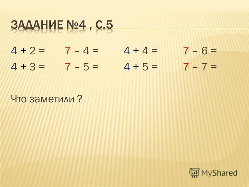 4 + 2 = 7 – 4 = 4 + 4 = 7 – 6 = 4 + 3 = 7 – 5 = 4 + 5 = 7 – 7 = Что заметили ?