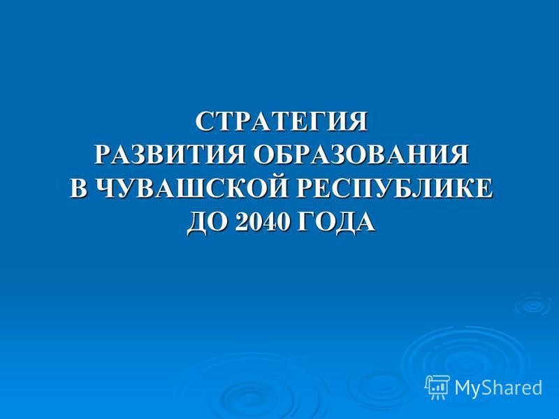 СТРАТЕГИЯ РАЗВИТИЯ ОБРАЗОВАНИЯ В ЧУВАШСКОЙ РЕСПУБЛИКЕ ДО 2040 ГОДА