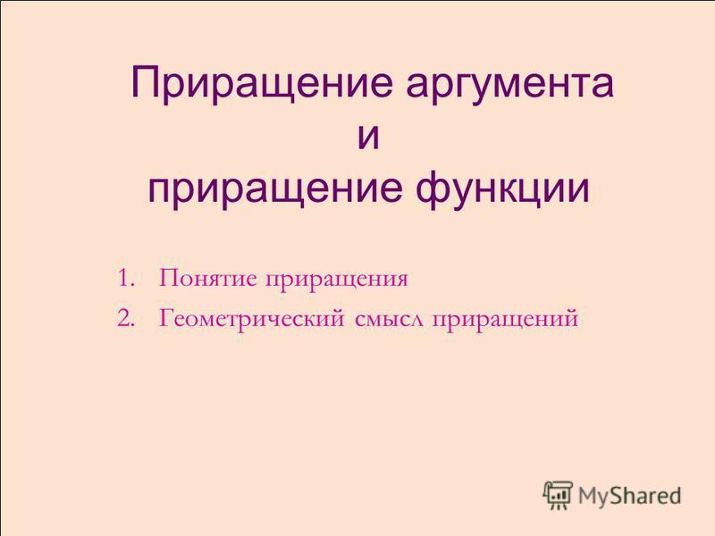 Приращение аргумента и приращение функциии 1. Понятие приращения 2. Геометрический смысл приращений