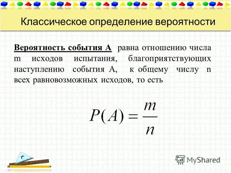 Классическое определение вероятности Вероятность события А равна отношению числа m исходов испытания, благоприятствующих наступлению события А, к общему числу n всех равновозможных исходов, то есть