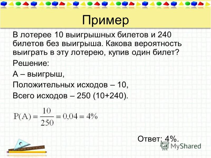 Пример В лотерее 10 выигрышных билетов и 240 билетов без выигрыша. Какова вероятность выиграть в эту лотерею, купив один билет? Решение: А – выигрыш, Положительных исходов – 10, Всего исходов – 250 (10+240). Ответ: 4%.
