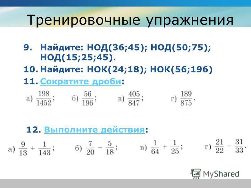 Тренировочные упражнения 9.Найдите: НОД(36;45); НОД(50;75); НОД(15;25;45). 10.Найдите: НОК(24;18); НОК(56;196) 11. Сократите дроби:Сократите дроби 12. Выполните действия:Выполните действия