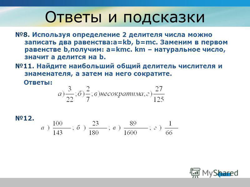 Ответы и подсказки 8. Используя определение 2 делителя числа можно записать два равенства:a=kb, b=mc. Заменим в первом равенстве b,получим: a=kmc. km – натуральное число, значит а делится на b. 11. Найдите наибольший общий делитель числителя и знамен