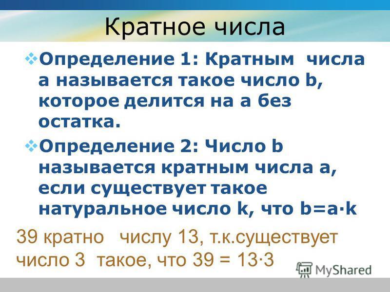 Кратное числа Определение 1: Кратным числа а называется такое число b, которое делится на а без остатка. Определение 2: Число b называется кратным числа а, если существует такое натуральное число k, что b=a·k 39 кратно числу 13, т.к.существует число
