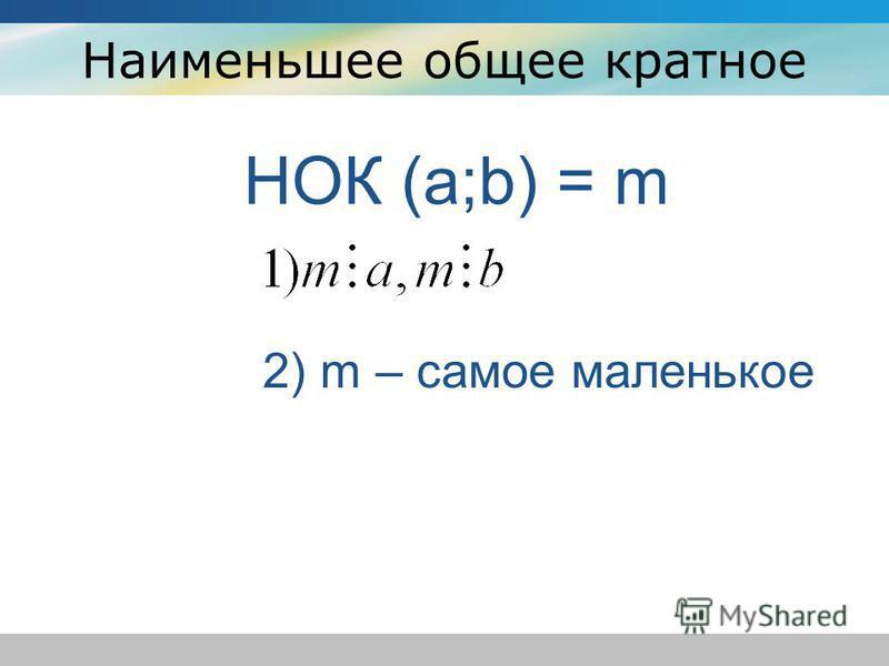 Наименьшее общее кратное НОК (a;b) = m 2) m – самое маленькое