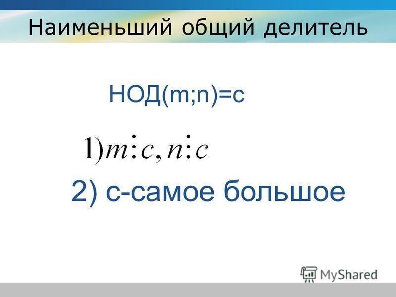 Наименьший общий делитель НОД(m;n)=c 2) c-самое большое