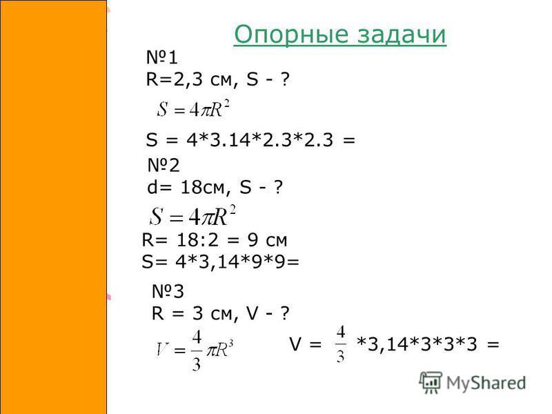 1 R=2,3 см, S - ? 2 d= 18 см, S - ? R= 18:2 = 9 см S= 4*3,14*9*9= S = 4*3.14*2.3*2.3 = 3 R = 3 см, V - ? V = *3,14*3*3*3 = Опорные задачи