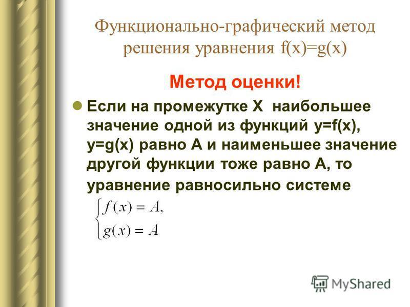 Функционально-графический метод решения уравнения f(x)=g(x) Метод оценки! Если на промежутке X наибольшее значение одной из функций y=f(x), y=g(x) равно А и наименьшее значение другой функции тоже равно А, то уравнение равносильно системе