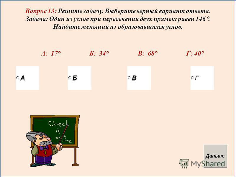 Вопрос 13: Решите задачу. Выберите верный вариант ответа. Задача: Один из углов при пересечении двух прямых равен 146. Найдите меньший из образовавшихся углов. А: 17° Б: 34° В: 68° Г: 40°