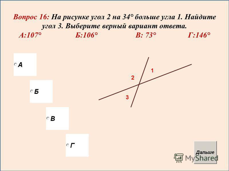 Вопрос 16: На рисунке угол 2 на 34° больше угла 1. Найдите угол 3. Выберите верный вариант ответа. А:107° Б:106° В: 73° Г:146° 1 2 3