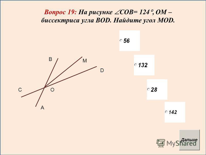 Вопрос 19: На рисунке COB= 124, ОМ – биссектриса угла BOD. Найдите угол MOD. М В С А О D