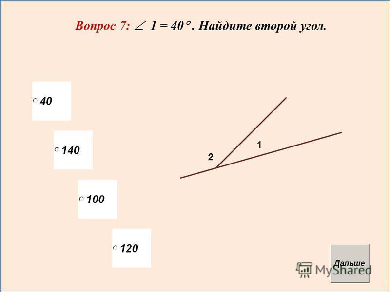 Вопрос 7: 1 = 40. Найдите второй угол. 1 2