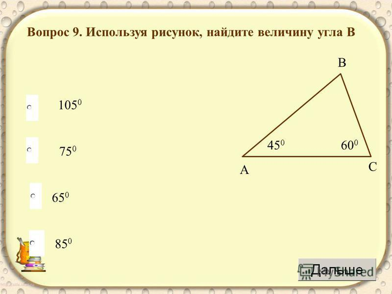75 0 65 0 85 0 105 0 Вопрос 9. Используя рисунок, найдите величину угла В 45 0 60 0 А С В