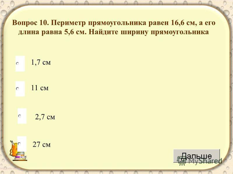 2,7 см 11 см 27 см 1,7 см Вопрос 10. Периметр прямоугольника равен 16,6 см, а его длина равна 5,6 см. Найдите ширину прямоугольника