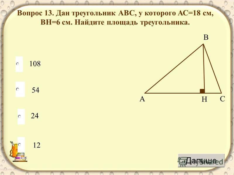 54 24 12 108 Вопрос 13. Дан треугольник АВС, у которого АС=18 см, ВH=6 см. Найдите площадь треугольника. АC B H